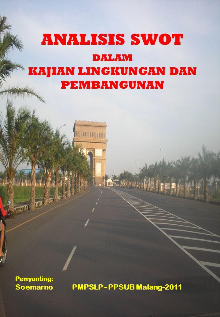 ANALISIS SWOT DALAM KAJIAN LINGKUNGAN DAN PEMBANGUNAN Penyunting: Soemarno PMPSLP - PPSUB Malang-2011