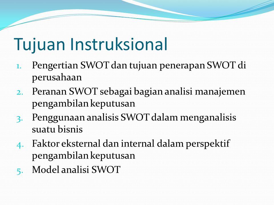 Tujuan Instruksional 1. Pengertian SWOT dan tujuan penerapan SWOT di perusahaan 2. Peranan SWOT sebagai bagian analisi manajemen pengambilan keputusan