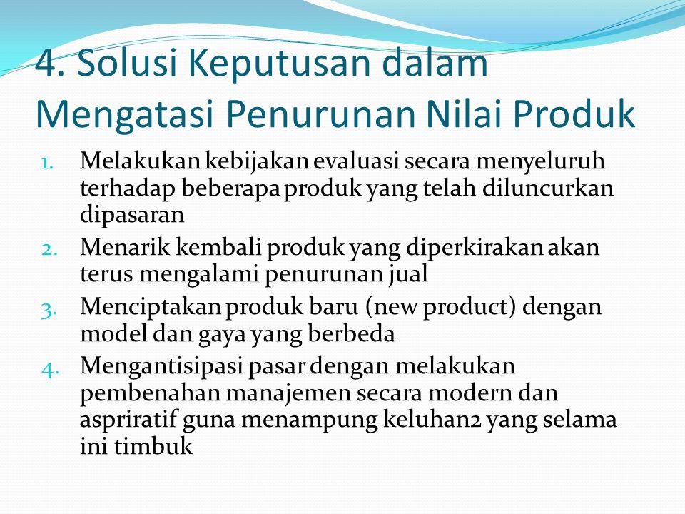 4. Solusi Keputusan dalam Mengatasi Penurunan Nilai Produk 1. Melakukan kebijakan evaluasi secara menyeluruh terhadap beberapa produk yang telah dilun