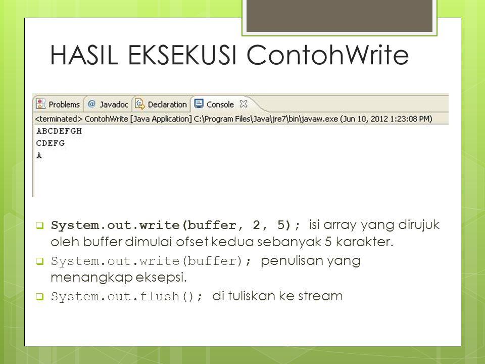 HASIL EKSEKUSI ContohWrite  System.out.write(buffer, 2, 5); isi array yang dirujuk oleh buffer dimulai ofset kedua sebanyak 5 karakter.  System.out.