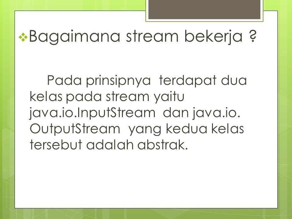  Bagaimana stream bekerja ? Pada prinsipnya terdapat dua kelas pada stream yaitu java.io.InputStream dan java.io. OutputStream yang kedua kelas terse