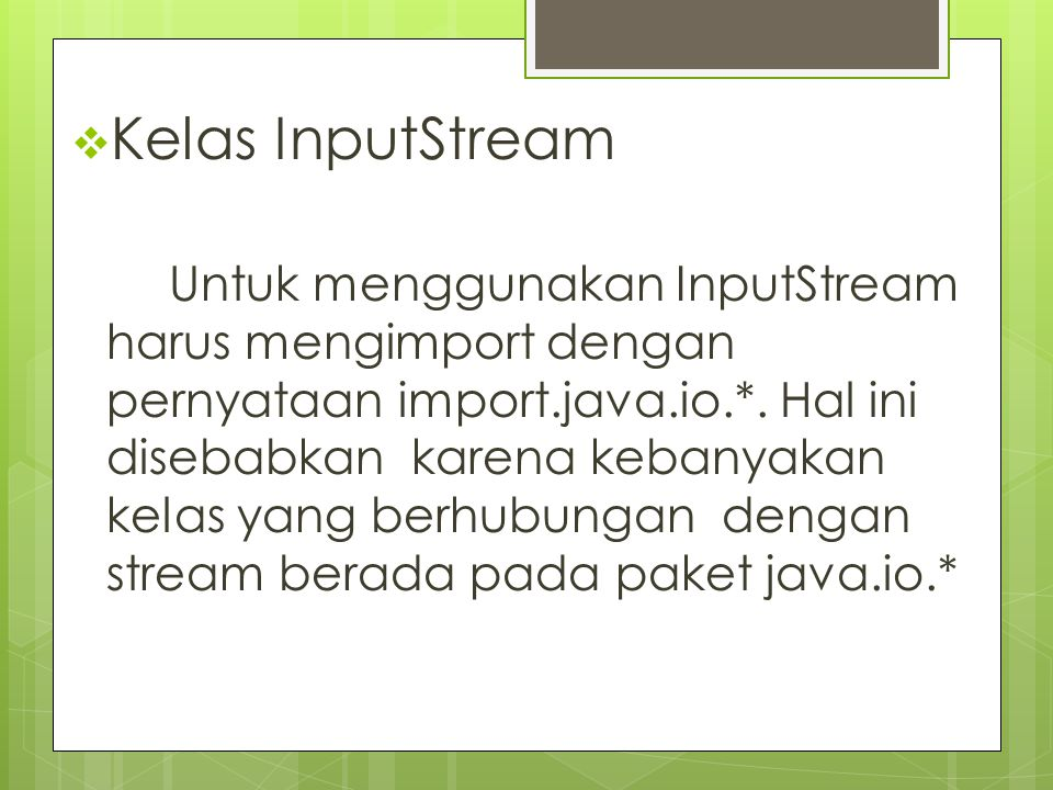 Kelas InputStream Untuk menggunakan InputStream harus mengimport dengan pernyataan import.java.io.*. Hal ini disebabkan karena kebanyakan kelas yang