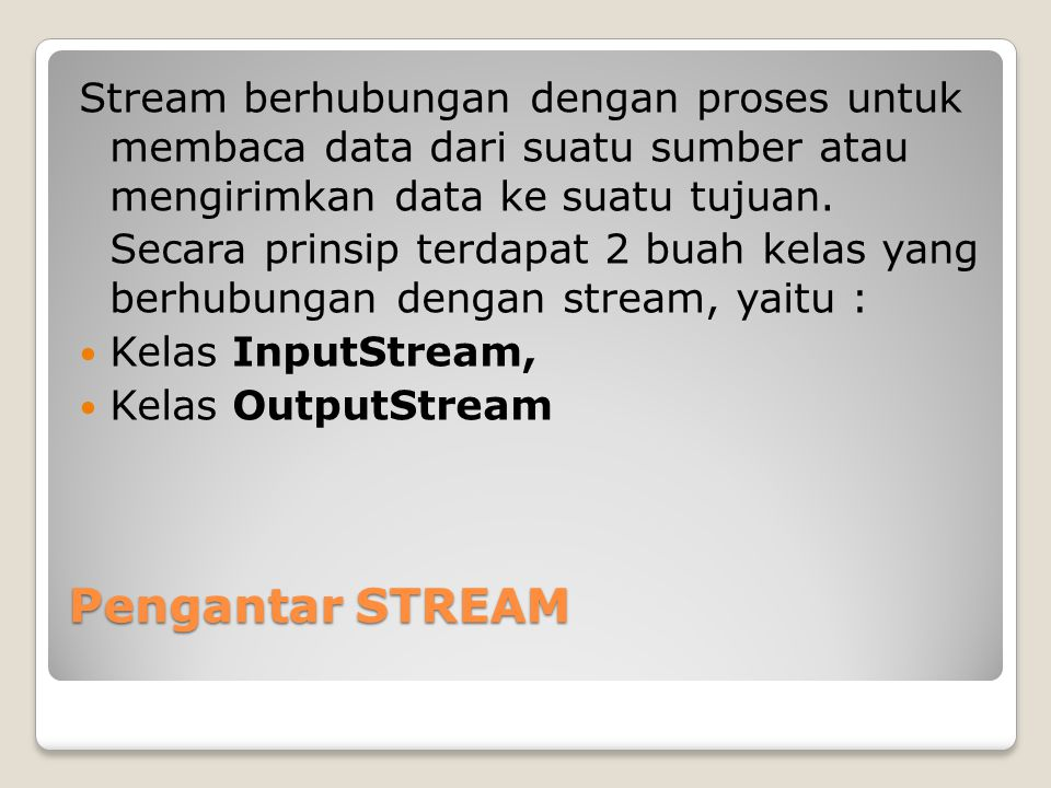 Pengantar STREAM Stream berhubungan dengan proses untuk membaca data dari suatu sumber atau mengirimkan data ke suatu tujuan. Secara prinsip terdapat