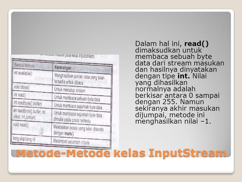 Metode-Metode kelas InputStream Dalam hal ini, read() dimaksudkan untuk membaca sebuah byte data dari stream masukan dan hasilnya dinyatakan dengan ti
