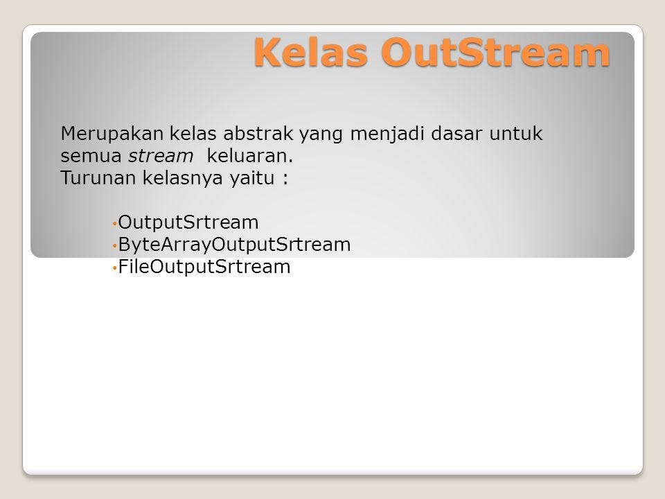 Kelas OutStream Merupakan kelas abstrak yang menjadi dasar untuk semua stream keluaran. Turunan kelasnya yaitu : OutputSrtream ByteArrayOutputSrtream