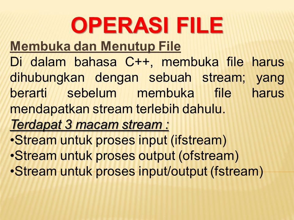 OPERASI FILE Membuka dan Menutup File Di dalam bahasa C++, membuka file harus dihubungkan dengan sebuah stream; yang berarti sebelum membuka file haru