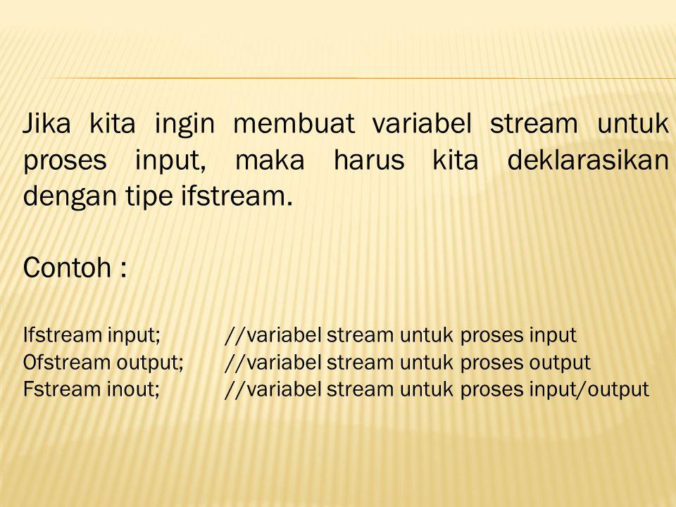 Jika kita ingin membuat variabel stream untuk proses input, maka harus kita deklarasikan dengan tipe ifstream. Contoh : Ifstream input; //variabel str