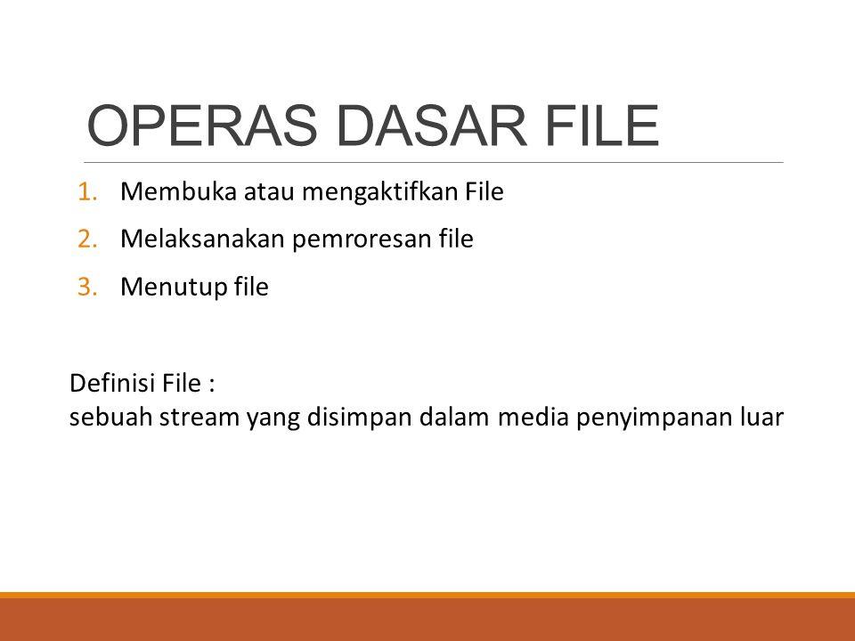 OPERAS DASAR FILE 1.Membuka atau mengaktifkan File 2.Melaksanakan pemroresan file 3.Menutup file Definisi File : sebuah stream yang disimpan dalam media penyimpanan luar