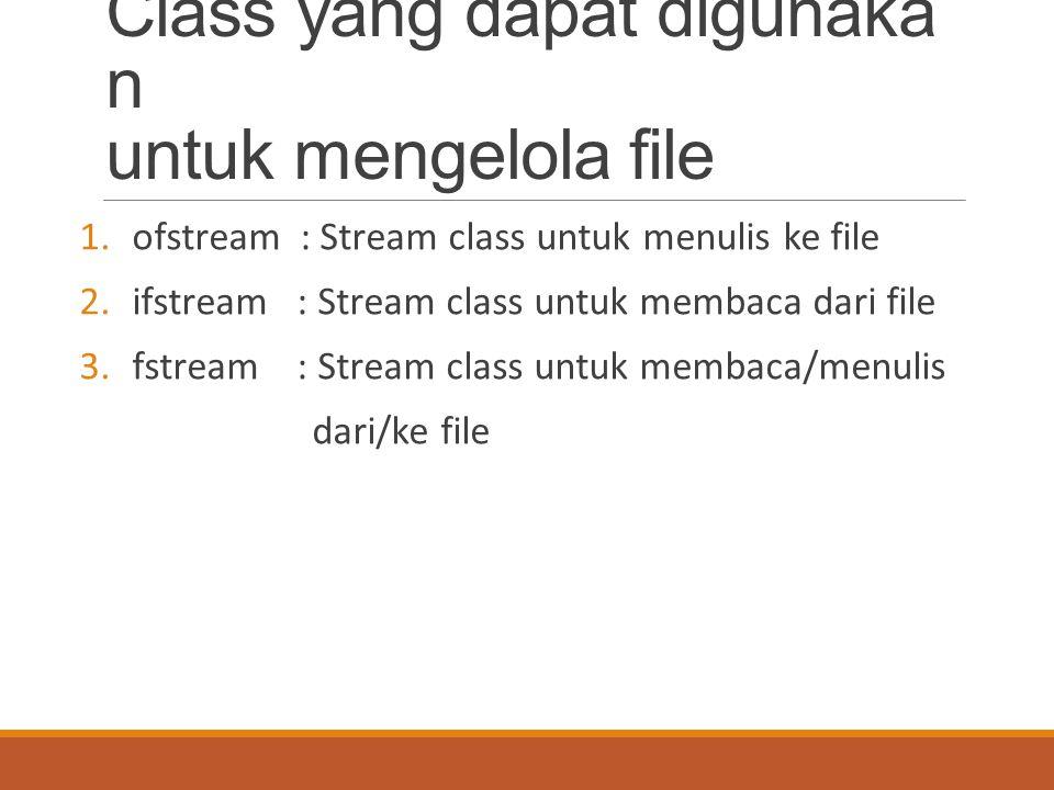 Class yang dapat digunaka n untuk mengelola file 1.ofstream : Stream class untuk menulis ke file 2.ifstream : Stream class untuk membaca dari file 3.fstream : Stream class untuk membaca/menulis dari/ke file