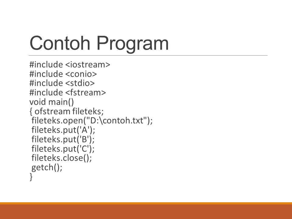 Contoh Program #include void main() { ofstream fileteks; fileteks.open( D:\contoh.txt ); fileteks.put( A ); fileteks.put( B ); fileteks.put( C ); fileteks.close(); getch(); }