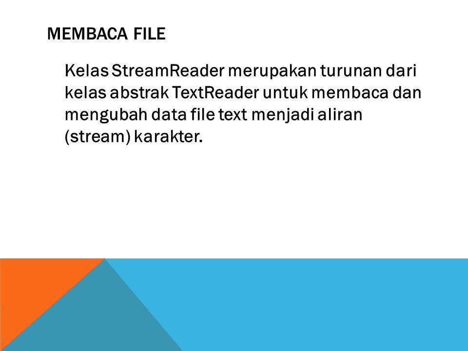 MEMBACA FILE Kelas StreamReader merupakan turunan dari kelas abstrak TextReader untuk membaca dan mengubah data file text menjadi aliran (stream) karakter.