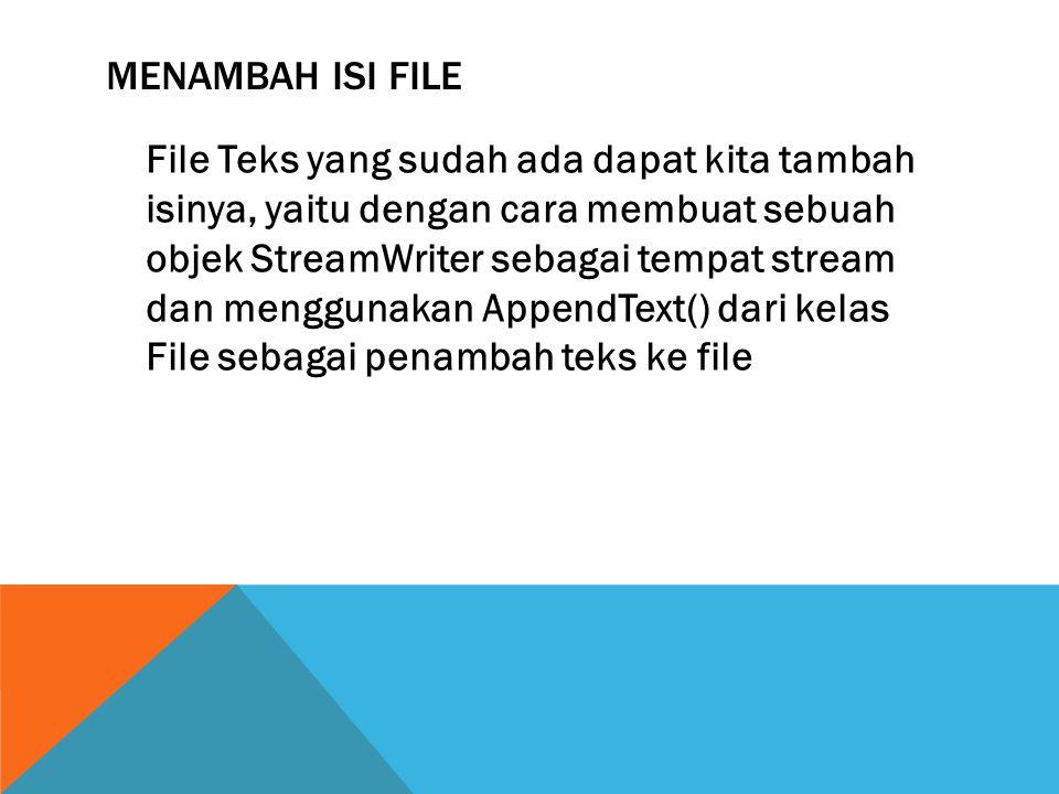 MENAMBAH ISI FILE File Teks yang sudah ada dapat kita tambah isinya, yaitu dengan cara membuat sebuah objek StreamWriter sebagai tempat stream dan menggunakan AppendText() dari kelas File sebagai penambah teks ke file
