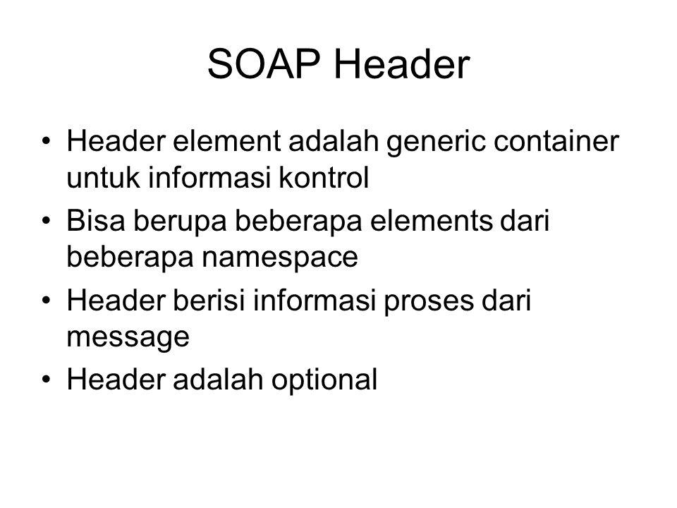SOAP Header Header element adalah generic container untuk informasi kontrol Bisa berupa beberapa elements dari beberapa namespace Header berisi inform