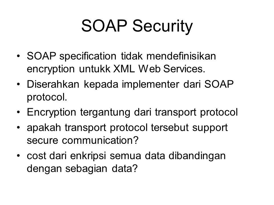 SOAP Security SOAP specification tidak mendefinisikan encryption untukk XML Web Services. Diserahkan kepada implementer dari SOAP protocol. Encryption
