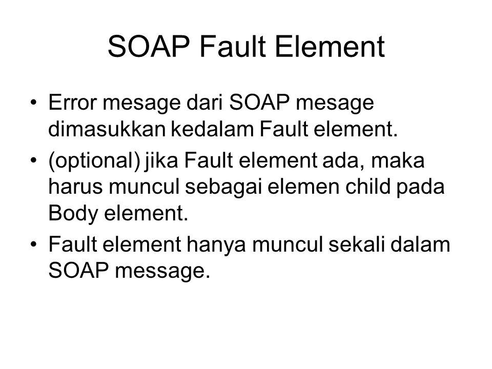 SOAP Fault Element Error mesage dari SOAP mesage dimasukkan kedalam Fault element. (optional) jika Fault element ada, maka harus muncul sebagai elemen