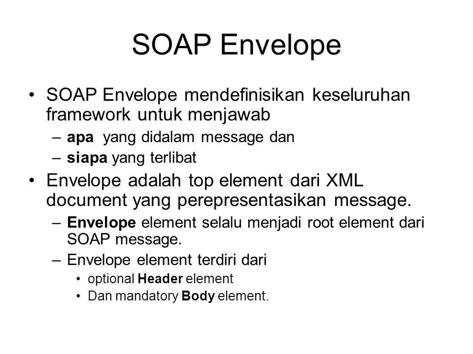 SOAP Envelope SOAP Envelope mendefinisikan keseluruhan framework untuk menjawab –apa yang didalam message dan –siapa yang terlibat Envelope adalah top