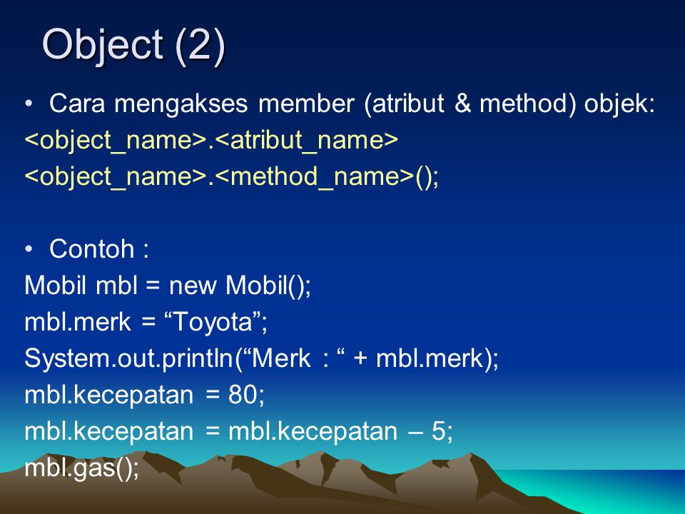 "Object (2) Cara mengakses member (atribut & method) objek:.. (); Contoh : Mobil mbl = new Mobil(); mbl.merk = ""Toyota""; System.out.println(""Merk : "" +"