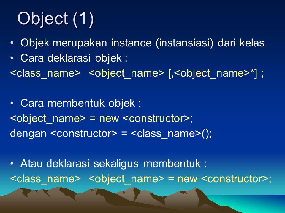 Object (1) Objek merupakan instance (instansiasi) dari kelas Cara deklarasi objek : [, *] ; Cara membentuk objek : = new ; dengan = (); Atau deklarasi