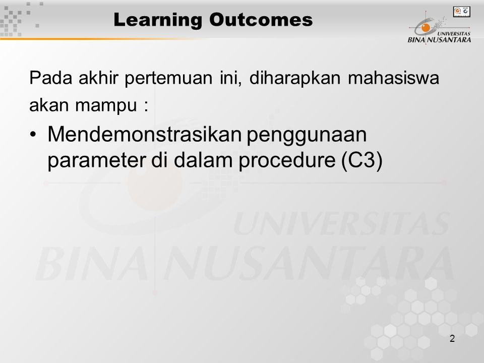 2 Learning Outcomes Pada akhir pertemuan ini, diharapkan mahasiswa akan mampu : Mendemonstrasikan penggunaan parameter di dalam procedure (C3)