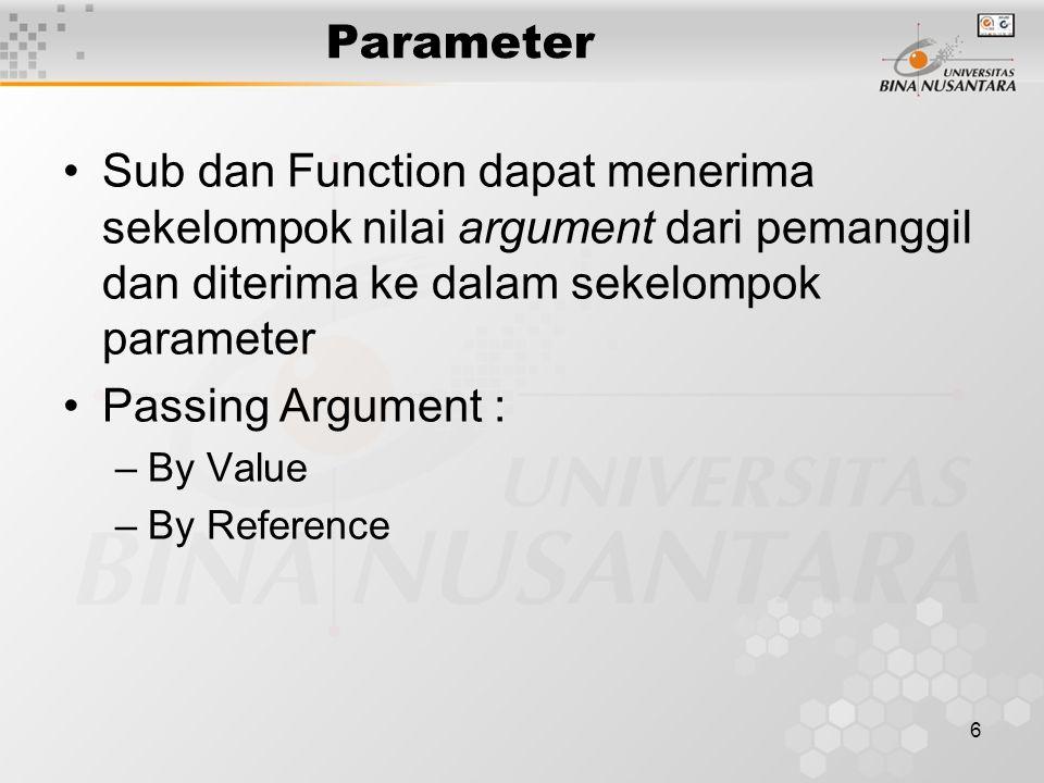 6 Parameter Sub dan Function dapat menerima sekelompok nilai argument dari pemanggil dan diterima ke dalam sekelompok parameter Passing Argument : –By Value –By Reference