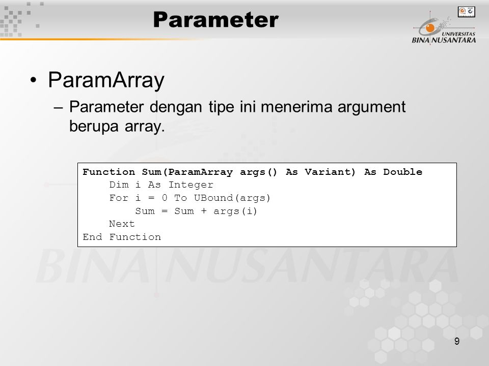 9 Parameter ParamArray –Parameter dengan tipe ini menerima argument berupa array. Function Sum(ParamArray args() As Variant) As Double Dim i As Intege