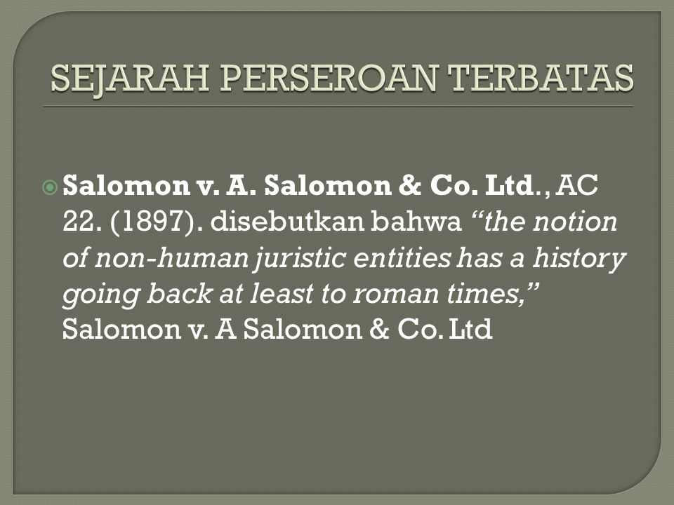 " Salomon v. A. Salomon & Co. Ltd., AC 22. (1897). disebutkan bahwa ""the notion of non-human juristic entities has a history going back at least to ro"