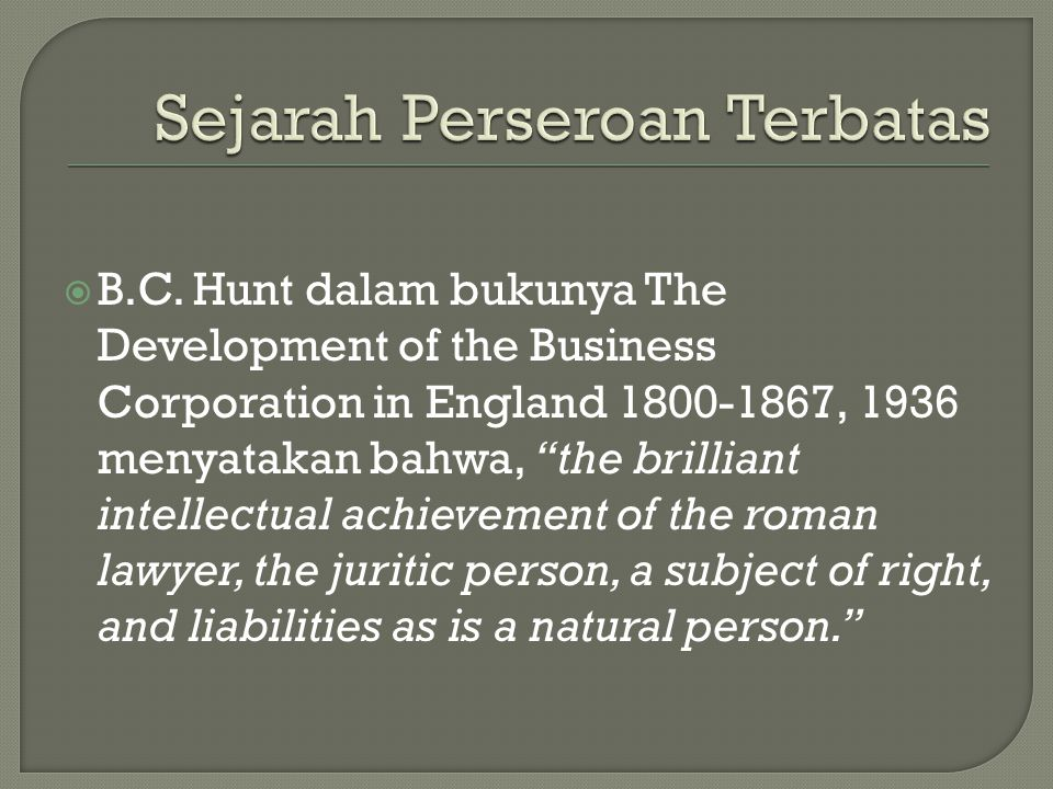 " B.C. Hunt dalam bukunya The Development of the Business Corporation in England 1800-1867, 1936 menyatakan bahwa, ""the brilliant intellectual achieve"