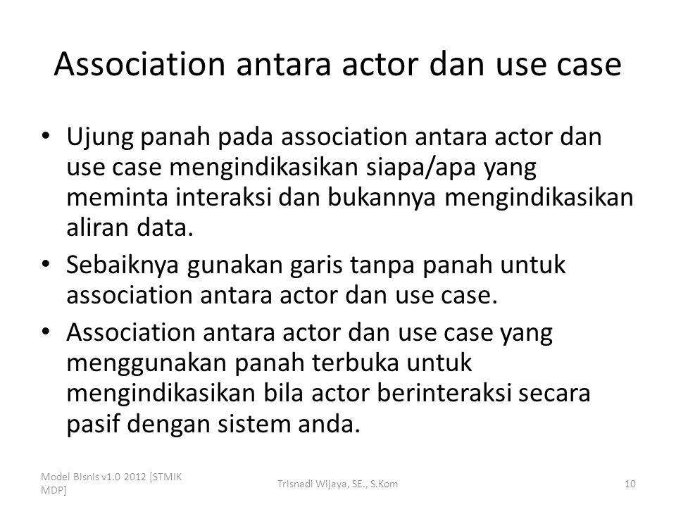 Association antara actor dan use case Ujung panah pada association antara actor dan use case mengindikasikan siapa/apa yang meminta interaksi dan bukannya mengindikasikan aliran data.