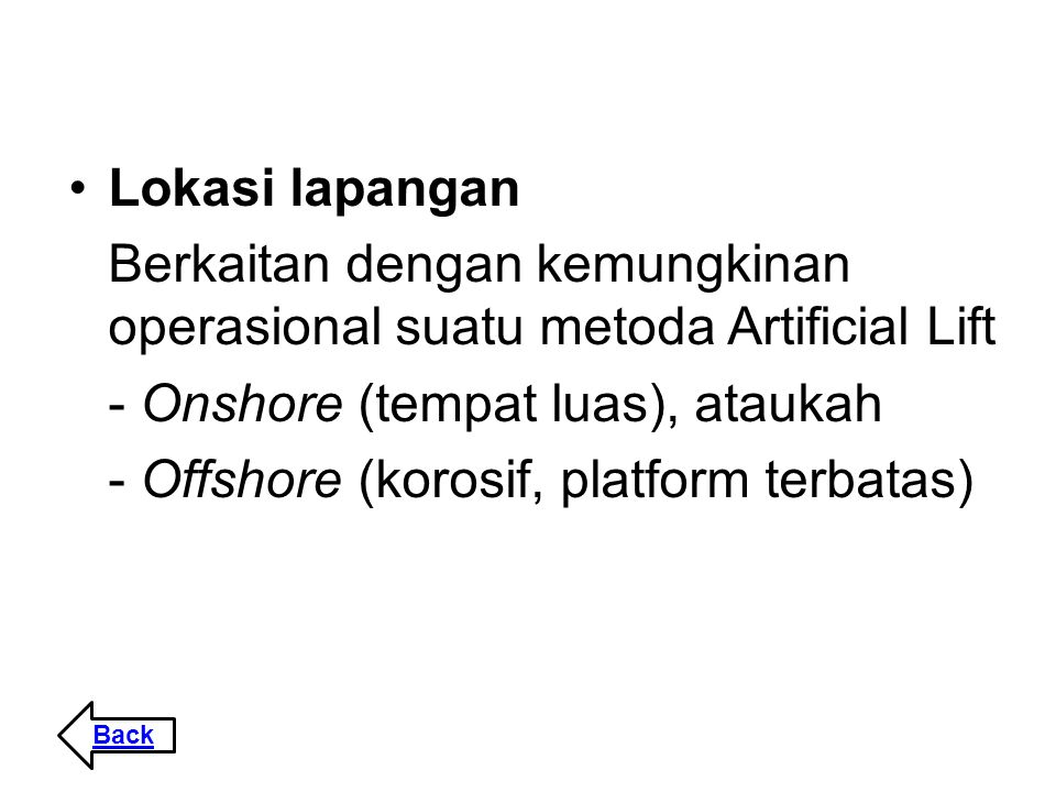 Lokasi lapangan Berkaitan dengan kemungkinan operasional suatu metoda Artificial Lift - Onshore (tempat luas), ataukah - Offshore (korosif, platform t