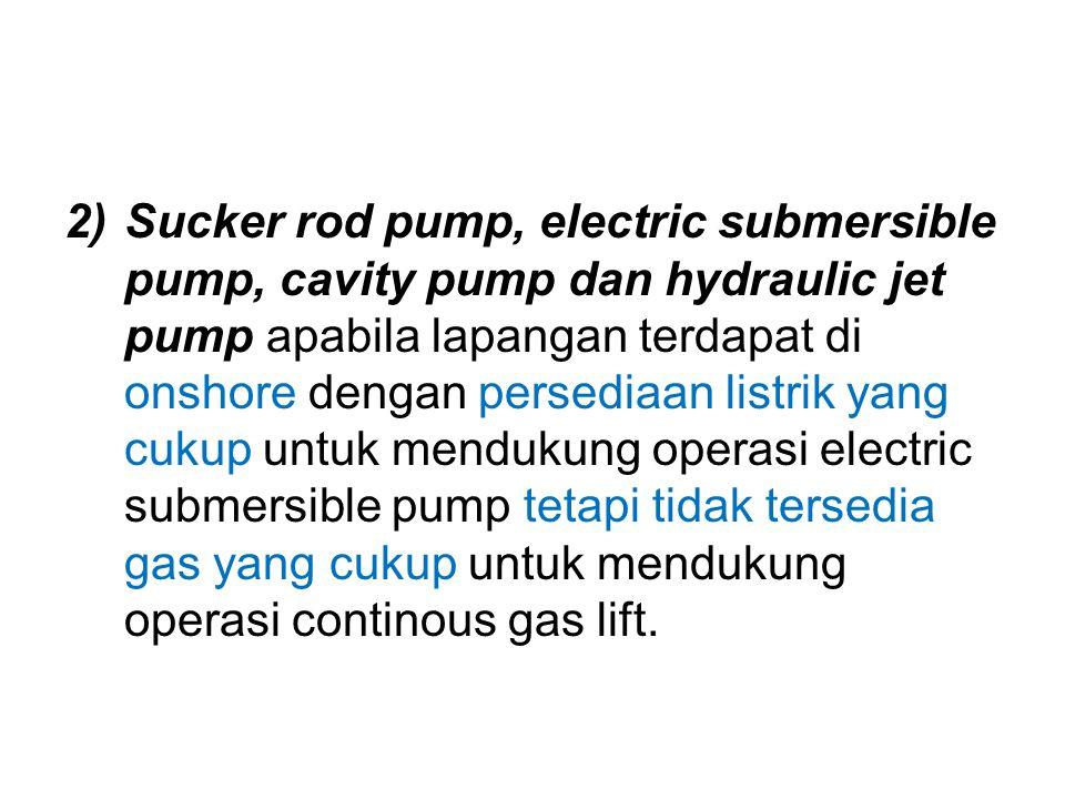2)Sucker rod pump, electric submersible pump, cavity pump dan hydraulic jet pump apabila lapangan terdapat di onshore dengan persediaan listrik yang c