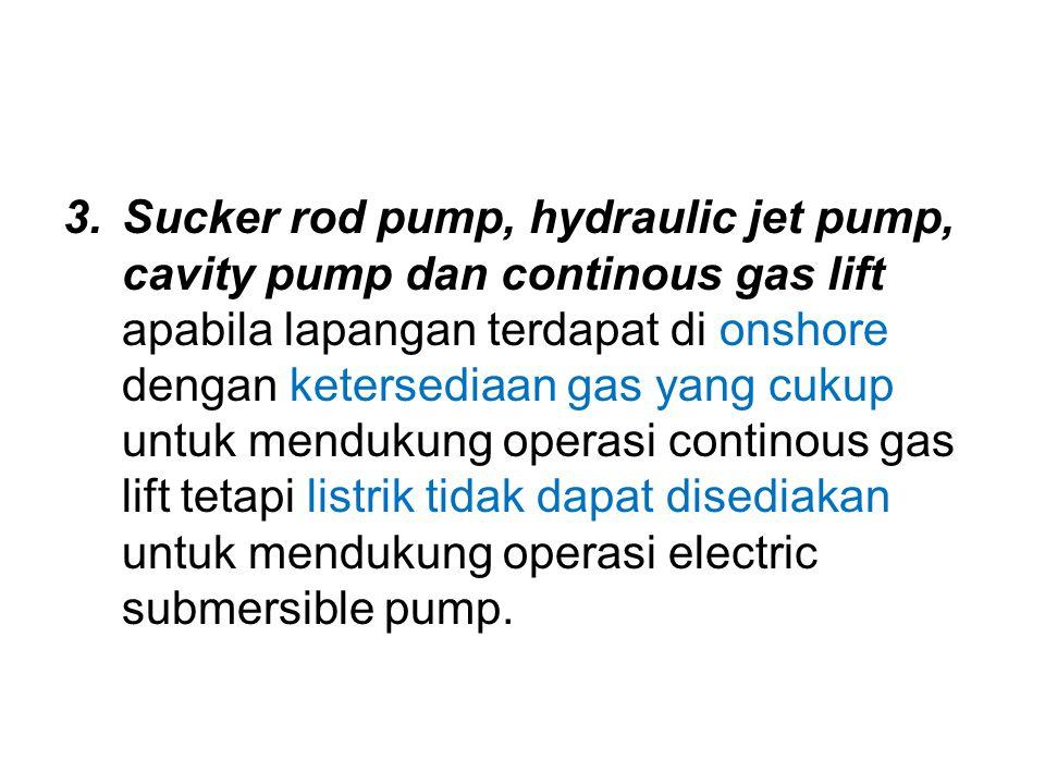 3.Sucker rod pump, hydraulic jet pump, cavity pump dan continous gas lift apabila lapangan terdapat di onshore dengan ketersediaan gas yang cukup untu