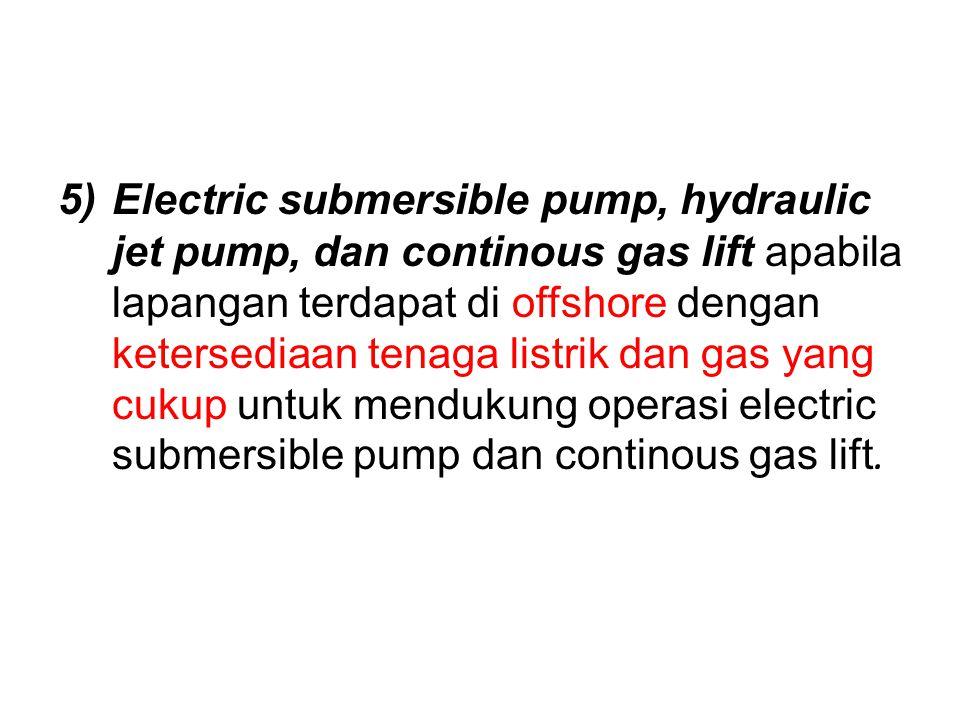 5)Electric submersible pump, hydraulic jet pump, dan continous gas lift apabila lapangan terdapat di offshore dengan ketersediaan tenaga listrik dan g