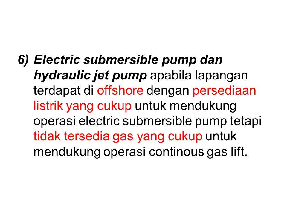 6)Electric submersible pump dan hydraulic jet pump apabila lapangan terdapat di offshore dengan persediaan listrik yang cukup untuk mendukung operasi