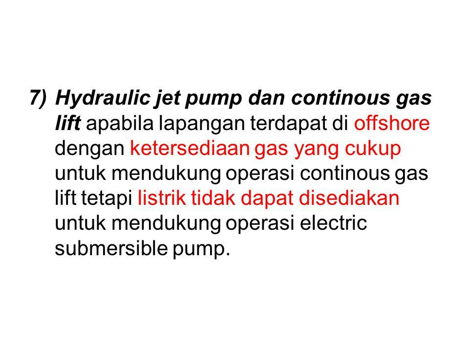 7)Hydraulic jet pump dan continous gas lift apabila lapangan terdapat di offshore dengan ketersediaan gas yang cukup untuk mendukung operasi continous