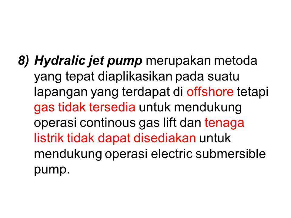 8)Hydralic jet pump merupakan metoda yang tepat diaplikasikan pada suatu lapangan yang terdapat di offshore tetapi gas tidak tersedia untuk mendukung