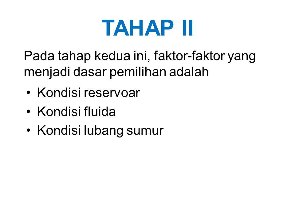 TAHAP II Kondisi reservoar Kondisi fluida Kondisi lubang sumur Pada tahap kedua ini, faktor-faktor yang menjadi dasar pemilihan adalah