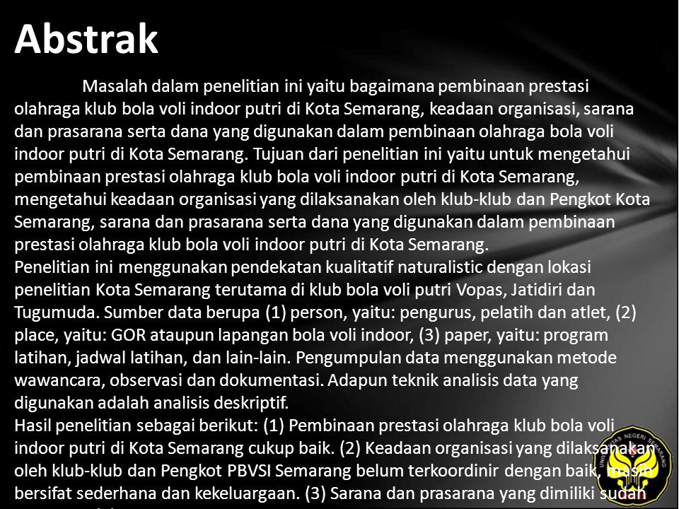 Abstrak Masalah dalam penelitian ini yaitu bagaimana pembinaan prestasi olahraga klub bola voli indoor putri di Kota Semarang, keadaan organisasi, sarana dan prasarana serta dana yang digunakan dalam pembinaan olahraga bola voli indoor putri di Kota Semarang.