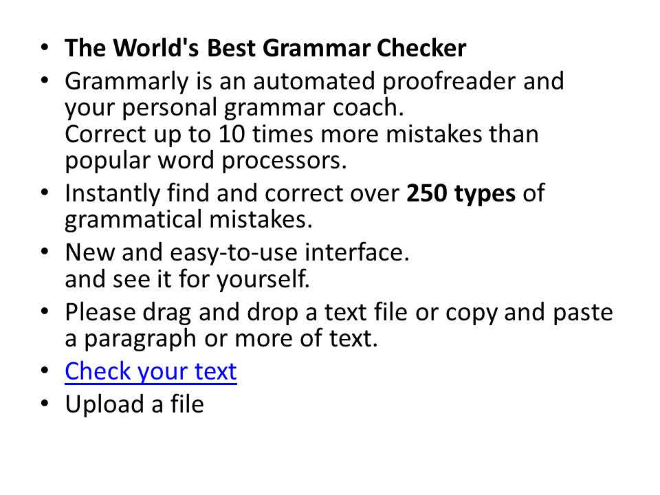The World's Best Grammar Checker Grammarly is an automated proofreader and your personal grammar coach. Correct up to 10 times more mistakes than popu