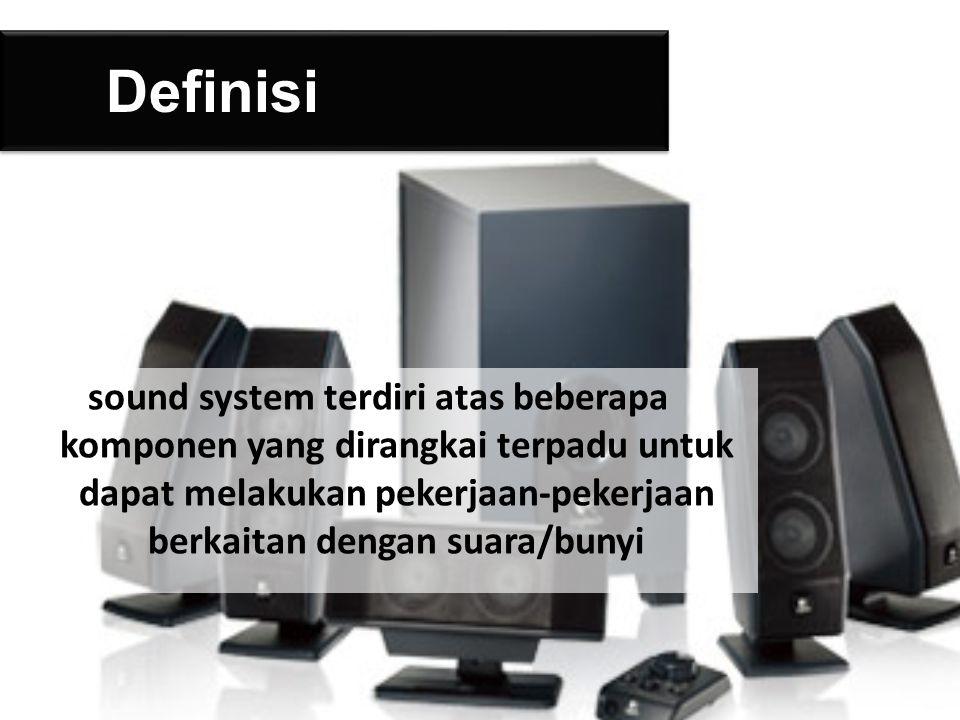 Definisi sound system terdiri atas beberapa komponen yang dirangkai terpadu untuk dapat melakukan pekerjaan-pekerjaan berkaitan dengan suara/bunyi