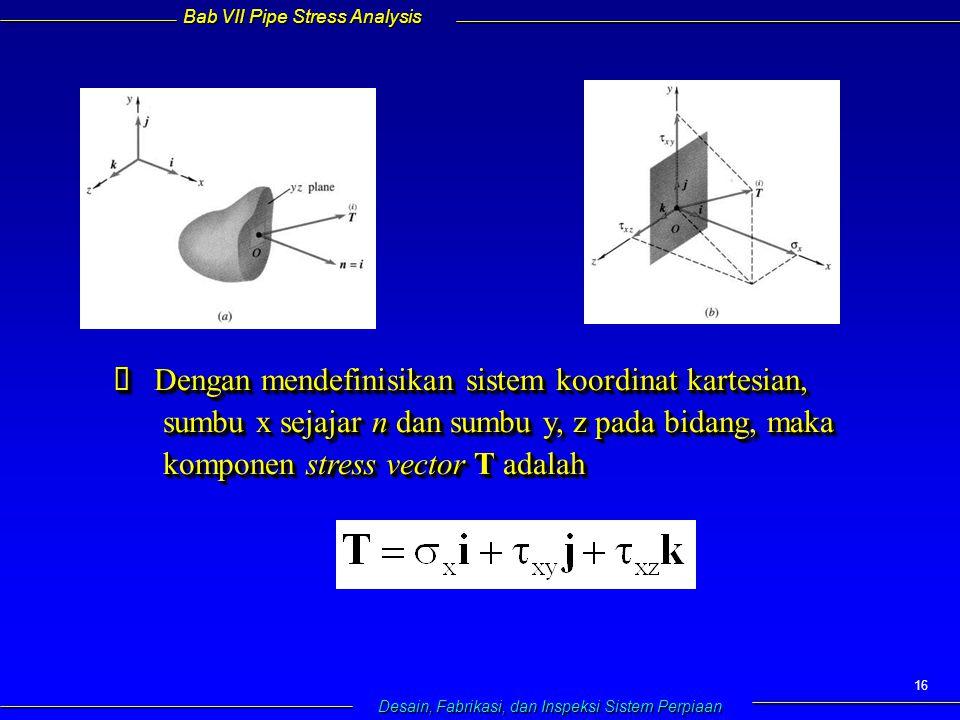 Bab VII Pipe Stress Analysis Desain, Fabrikasi, dan Inspeksi Sistem Perpiaan 16  Dengan mendefinisikan sistem koordinat kartesian, sumbu x sejajar n dan sumbu y, z pada bidang, maka komponen stress vector T adalah