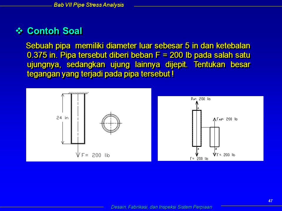 Bab VII Pipe Stress Analysis Desain, Fabrikasi, dan Inspeksi Sistem Perpiaan 47  Contoh Soal Sebuah pipa memiliki diameter luar sebesar 5 in dan ketebalan 0.375 in.