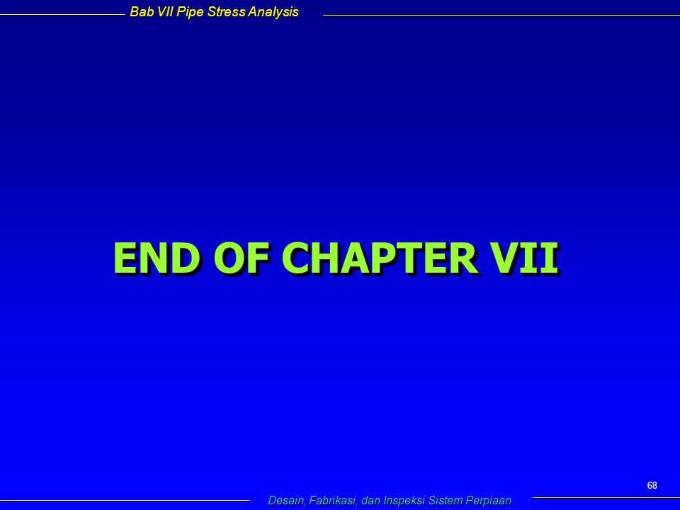 Bab VII Pipe Stress Analysis Desain, Fabrikasi, dan Inspeksi Sistem Perpiaan 68 END OF CHAPTER VII