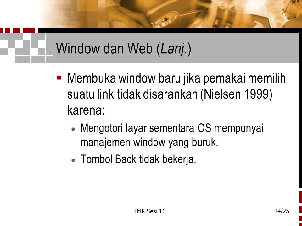 IMK Sesi 1124/25 Window dan Web ( Lanj. )  Membuka window baru jika pemakai memilih suatu link tidak disarankan (Nielsen 1999) karena:  Mengotori la