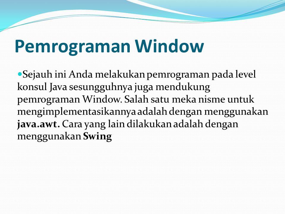 Pemrograman Window Sejauh ini Anda melakukan pemrograman pada level konsul Java sesungguhnya juga mendukung pemrograman Window. Salah satu meka nisme