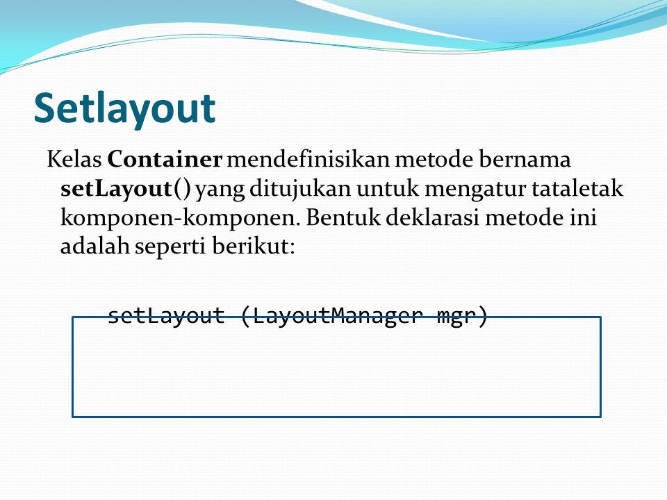 Setlayout Kelas Container mendefinisikan metode bernama setLayout() yang ditujukan untuk mengatur tataletak komponen-komponen. Bentuk deklarasi metode