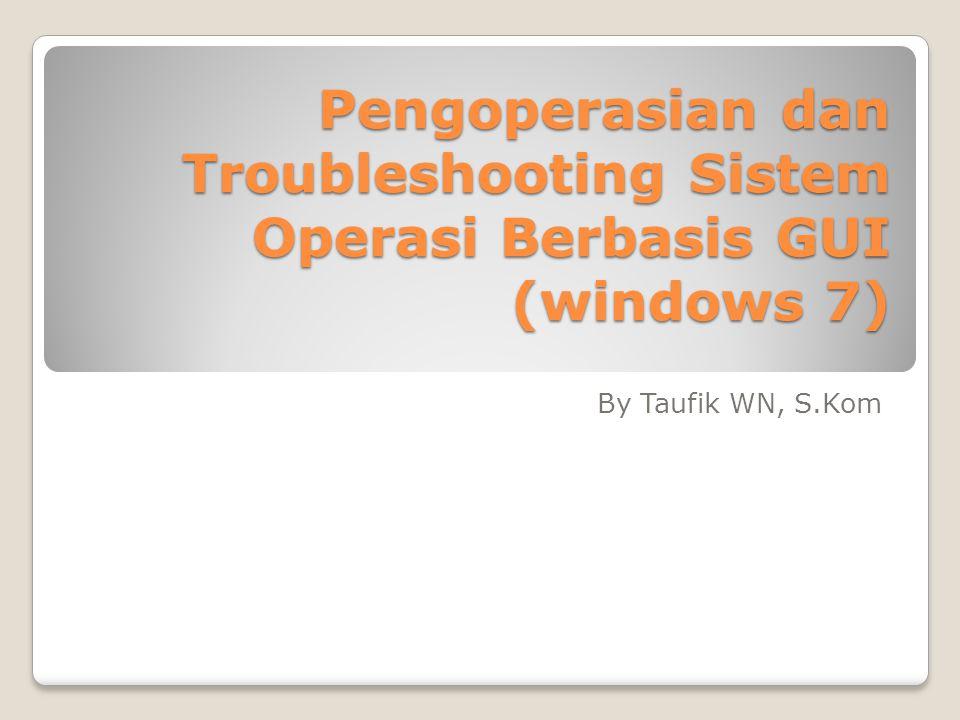 Pengoperasian dan Troubleshooting Sistem Operasi Berbasis GUI (windows 7) By Taufik WN, S.Kom