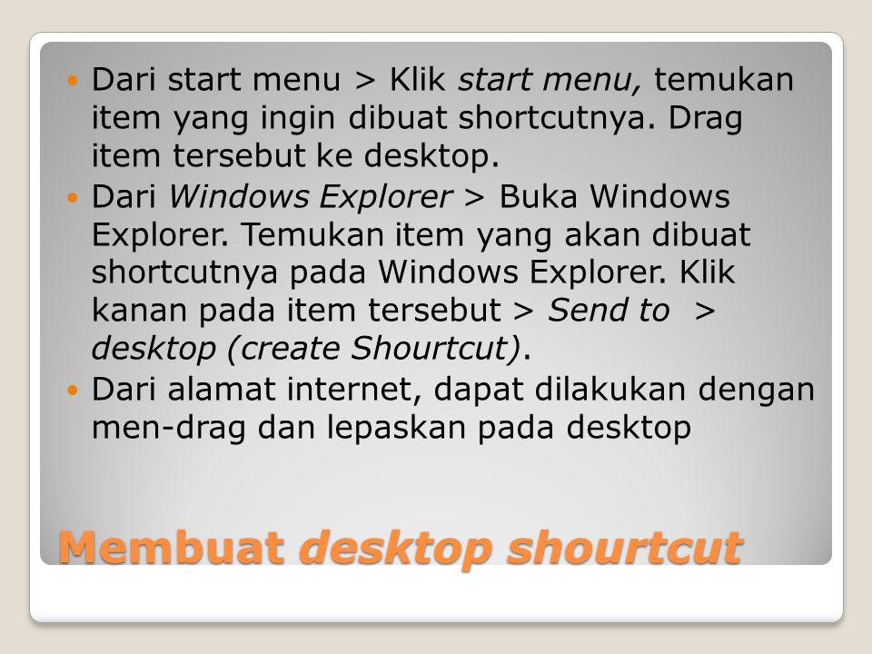Membuat desktop shourtcut Dari start menu > Klik start menu, temukan item yang ingin dibuat shortcutnya. Drag item tersebut ke desktop. Dari Windows E