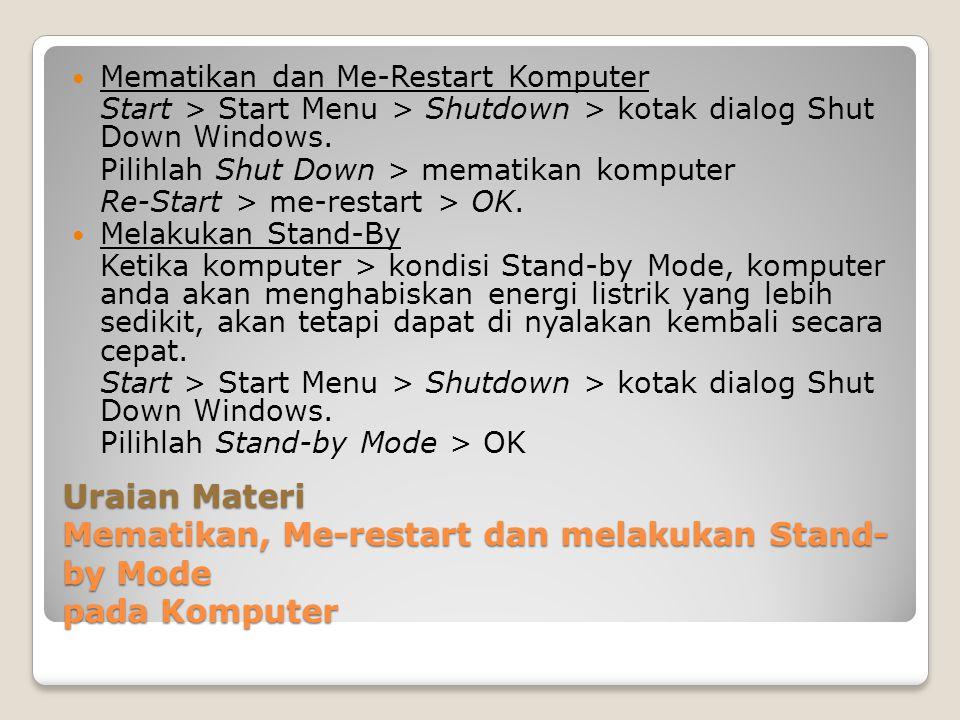 Uraian Materi Mematikan, Me-restart dan melakukan Stand- by Mode pada Komputer Mematikan dan Me-Restart Komputer Start > Start Menu > Shutdown > kotak