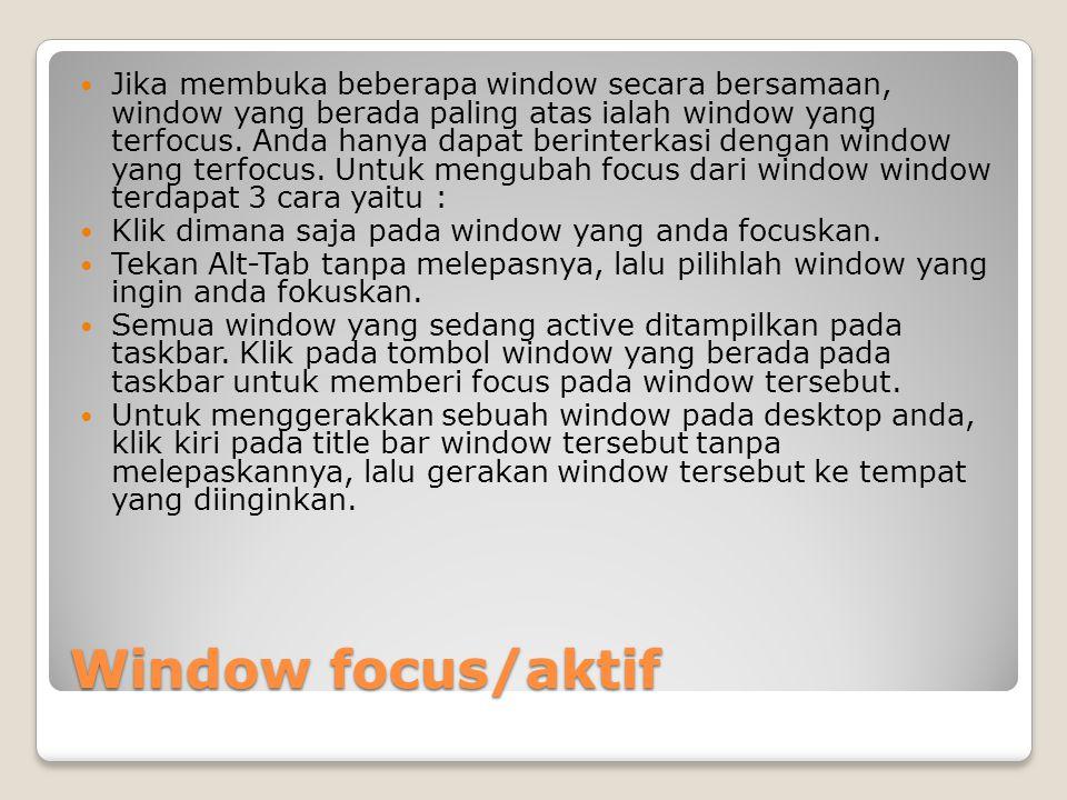 Window focus/aktif Jika membuka beberapa window secara bersamaan, window yang berada paling atas ialah window yang terfocus. Anda hanya dapat berinter