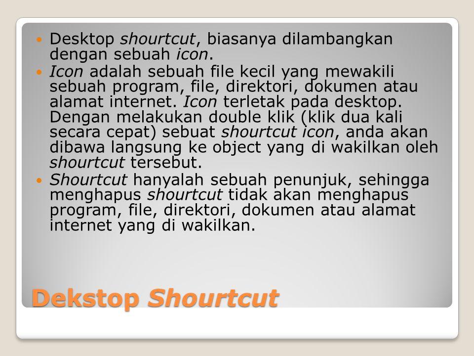 Dekstop Shourtcut Desktop shourtcut, biasanya dilambangkan dengan sebuah icon. Icon adalah sebuah file kecil yang mewakili sebuah program, file, direk